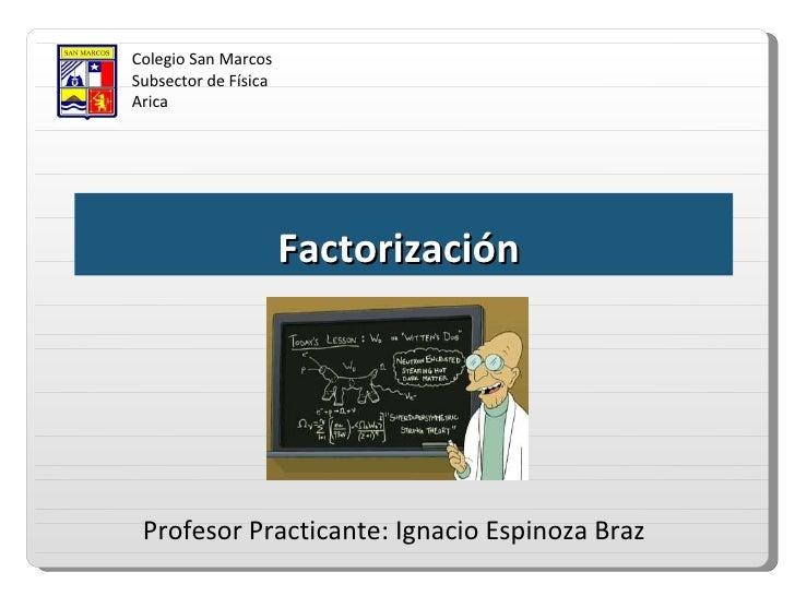 Colegio San Marcos Subsector de Física Arica Factorización  Profesor Practicante: Ignacio Espinoza Braz