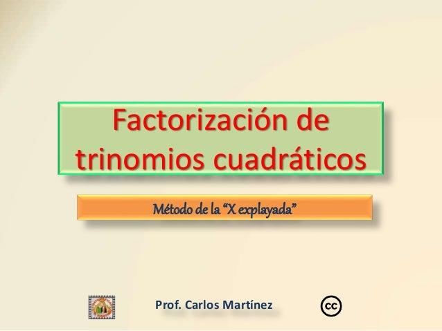 """Prof. Carlos Martínez Factorización de trinomios cuadráticos Método de la """"X explayada"""""""