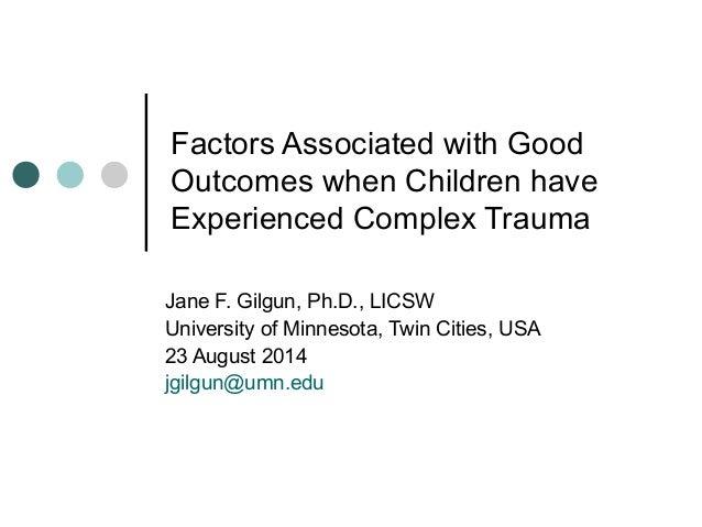 Factors Associated with Good Outcomes when Children have Experienced Complex Trauma Jane F. Gilgun, Ph.D., LICSW Universit...
