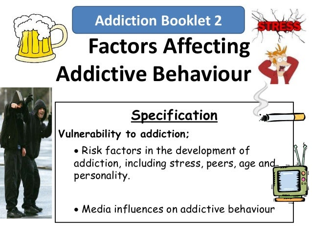 Factors AffectingAddictive BehaviourSpecificationVulnerability to addiction; Risk factors in the development ofaddiction,...