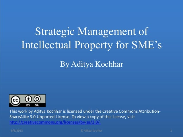 Strategic Management ofIntellectual Property for SME'sBy Aditya Kochhar6/6/2013 © Aditya Kochhar 1This work by Aditya Koch...