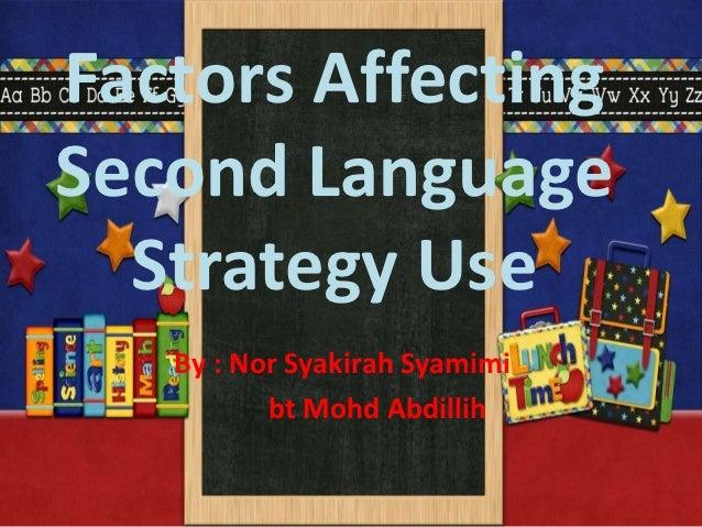Factors AffectingSecond Language  Strategy Use   By : Nor Syakirah Syamimi          bt Mohd Abdillih