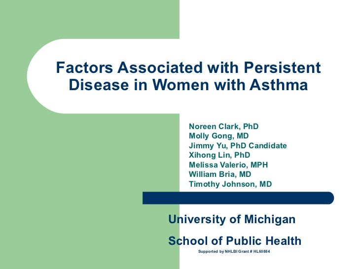 Factors Associated with Persistent Disease in Women with Asthma Noreen Clark, PhD  Molly Gong, MD Jimmy Yu, PhD Candidate ...