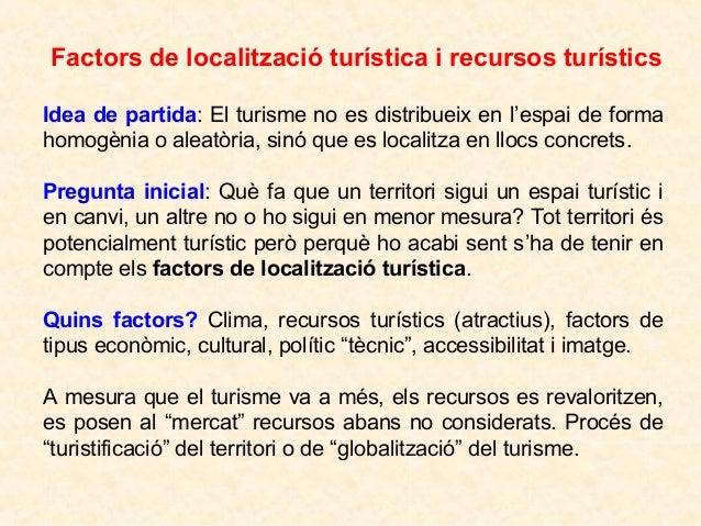 Factors de localització turística i recursos turístics Idea de partida: El turisme no es distribueix en l'espai de forma h...