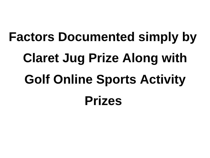 Factors documented simply by claret jug prize along with golf online sports activity prizes