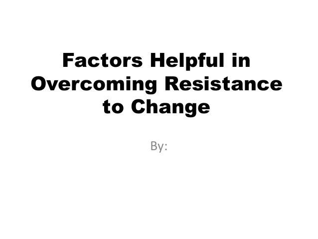 Factors Helpful inOvercoming Resistance      to Change         By: