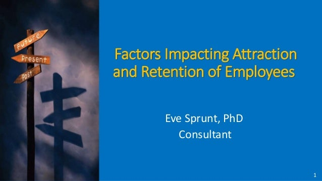 Factors Impacting Attraction and Retention of Employees Eve Sprunt, PhD Consultant 1