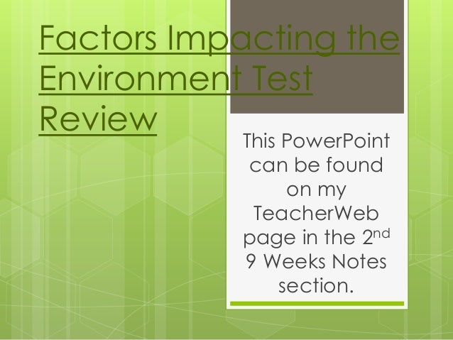 Factors Impacting the Environment Test Review This PowerPoint can be found on my TeacherWeb page in the 2nd 9 Weeks Notes ...