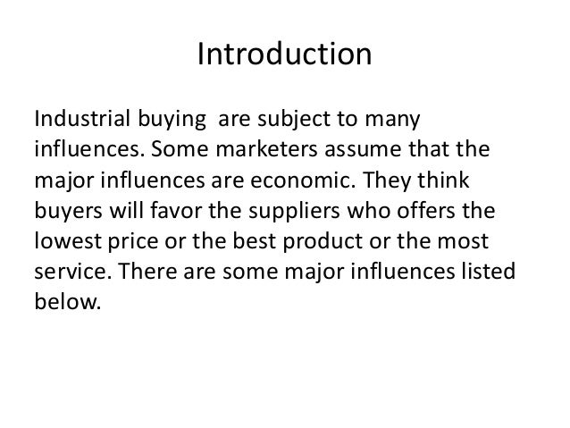 Introduction Industrial buying are subject to many influences. Some marketers assume that the major influences are economi...