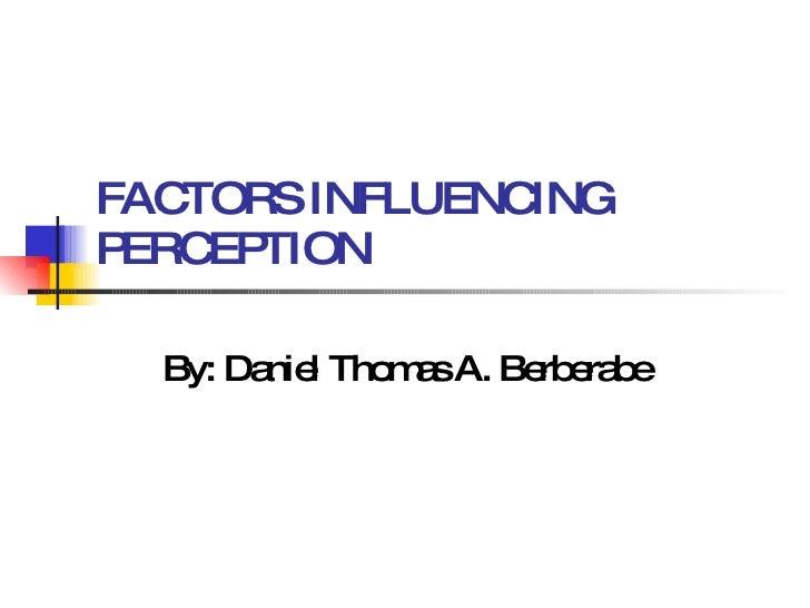 FACTORS INFLUENCING PERCEPTION By: Daniel Thomas A. Berberabe