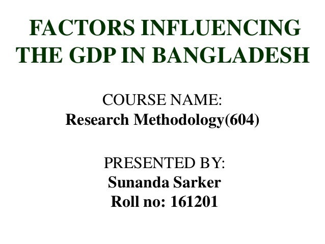FACTORS INFLUENCINGTHE GDP IN BANGLADESHCOURSE NAME:Research Methodology(604)PRESENTED BY:Sunanda SarkerRoll no: 161201