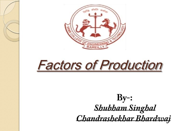 Factors of Production<br />By-:<br />ShubhamSinghal<br />ChandrashekharBhardwaj<br />