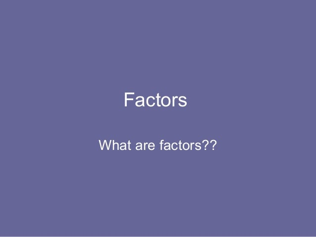 FactorsWhat are factors??