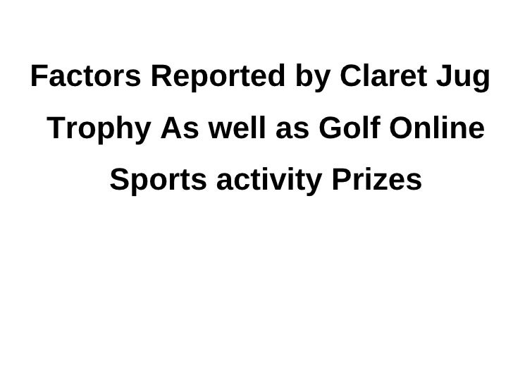 Factors reported by claret jug trophy as well as golf online sports activity prizes