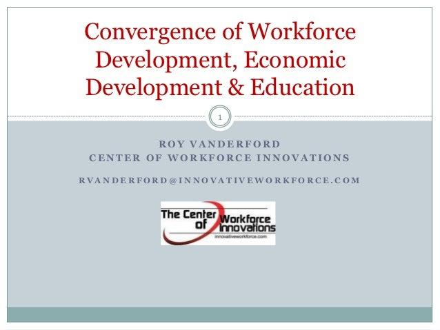 Convergence of Workforce Development, EconomicDevelopment & Education                 1         ROY VANDERFORD CENTER OF W...