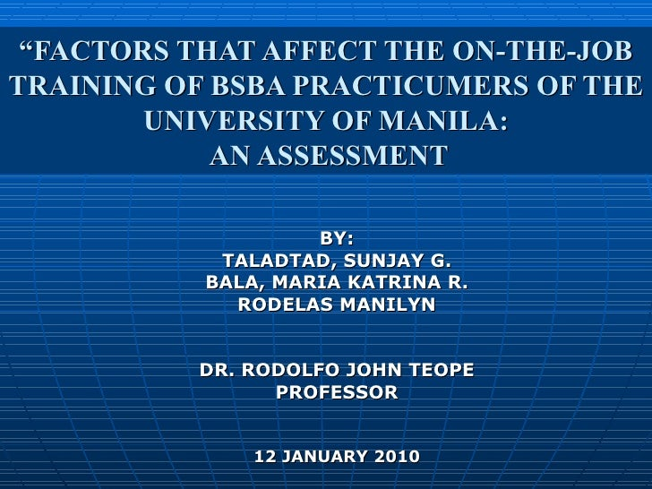 """"""" FACTORS THAT AFFECT THE ON-THE-JOB TRAINING OF BSBA PRACTICUMERS OF THE UNIVERSITY OF MANILA:  AN ASSESSMENT BY: TALADTA..."""