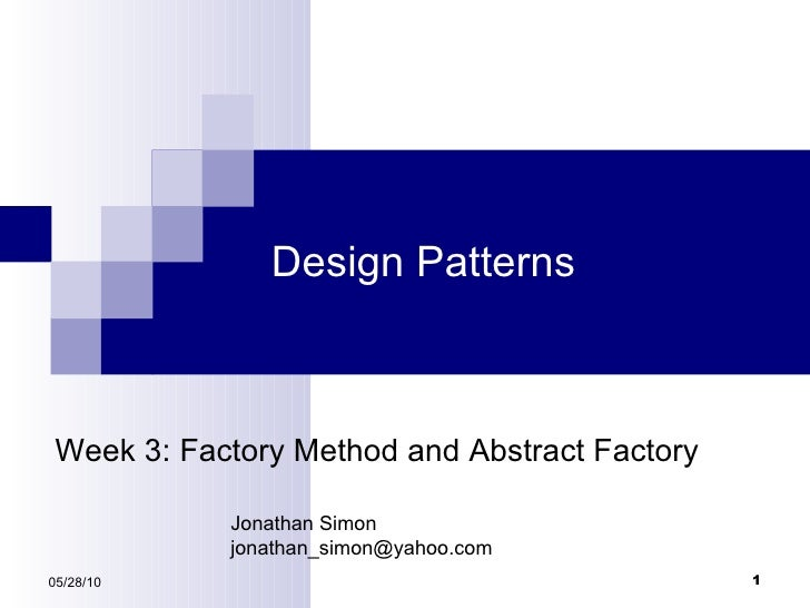 Design Patterns 05/28/10 Week 3: Factory Method and Abstract Factory Jonathan Simon [email_address]