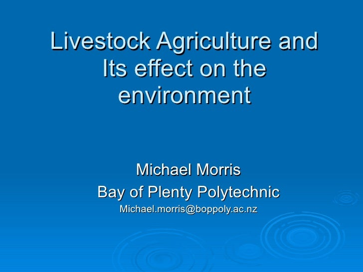 Livestock Agriculture and Its effect on the environment Michael Morris Bay of Plenty Polytechnic [email_address]