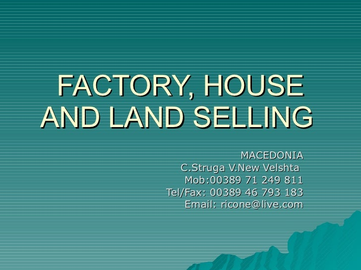 FACTORY, HOUSE AND LAND SELLING  MACEDONIA C.Struga V.New Velshta  Mob:00389 71 249 811 Tel/Fax: 00389 46 793 183 Email: r...