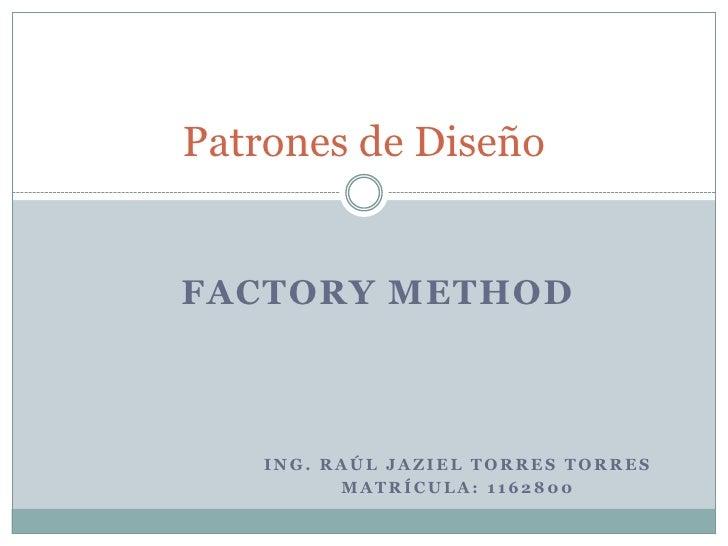 Ing. Raúl Jaziel torres torres <br />Matrícula: 1162800<br />Patrones de Diseño<br />Factory Method<br />