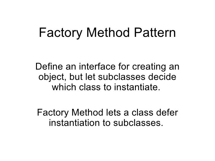 Factory Method Pattern Define an interface for creating an object, but let subclasses decide which class to instantiate.  ...