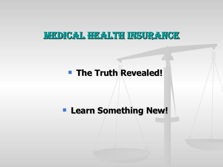 Medical Health Insurance <ul><li>The Truth Revealed! </li></ul><ul><li>Learn Something New! </li></ul>