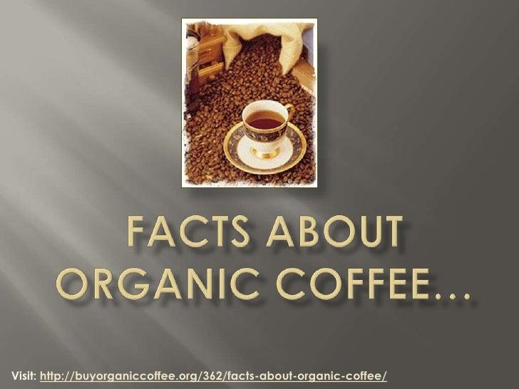 Visit: http://buyorganiccoffee.org/362/facts-about-organic-coffee/