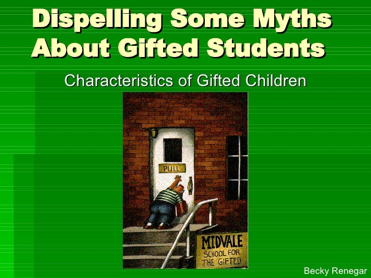 Dispelling Some Myths About Gifted Students Characteristics of Gifted Children Becky Renegar