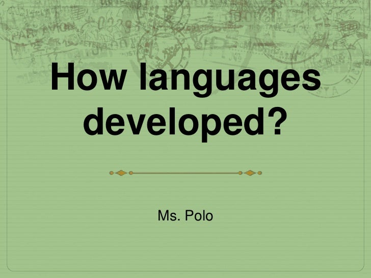 How languages developed?     Ms. Polo