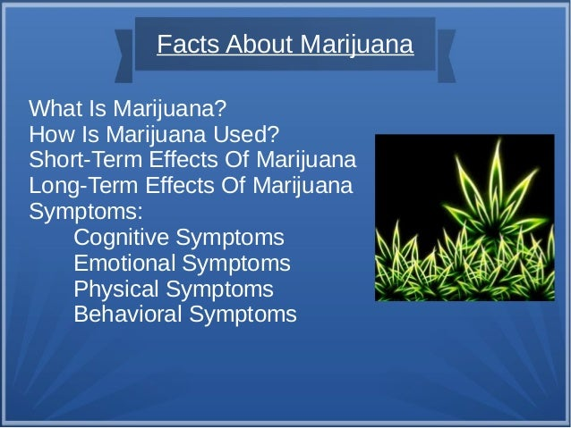 Facts About Marijuana What Is Marijuana? How Is Marijuana Used? Short-Term Effects Of Marijuana Long-Term Effects Of Marij...