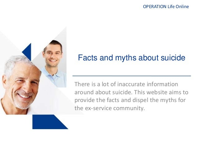 OPERATION Life OnlineFacts and myths about suicideThere is a lot of inaccurate informationaround about suicide. This websi...