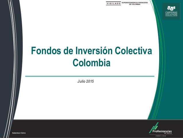Fondos de Inversión Colectiva Fondos de Inversión Colectiva Colombia Julio 2015