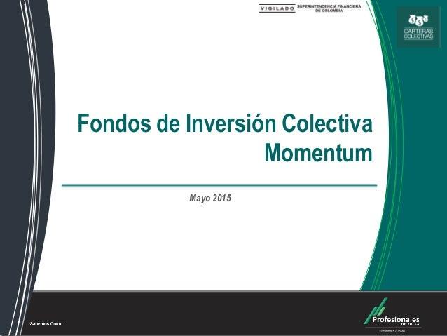 Fondos de Inversión Colectiva Fondos de Inversión Colectiva Momentum Mayo 2015