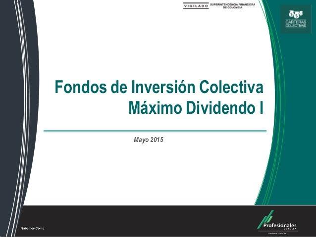 Fondos de Inversión Colectiva Fondos de Inversión Colectiva Máximo Dividendo I Mayo 2015