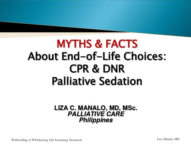 MYTHS & FACTS About End-of-Life Choices: CPR & DNR Palliative Sedation LIZA C. MANALO, MD, MSc. PALLIATIVE CARE Philippine...