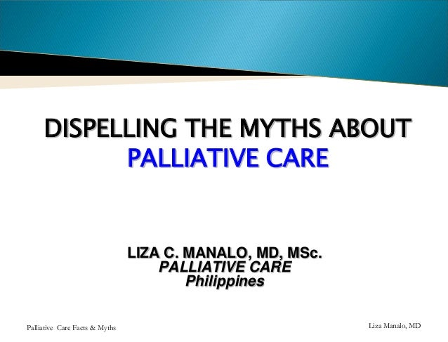 DISPELLING THE MYTHS ABOUT PALLIATIVE CARE  LIZA C. MANALO, MD, MSc. PALLIATIVE CARE Philippines Palliative Care Facts & M...