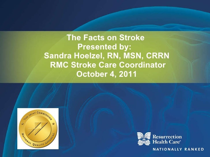 The Facts on Stroke  Presented by:  Sandra Hoelzel, RN, MSN, CRRN  RMC Stroke Care Coordinator October 4, 2011