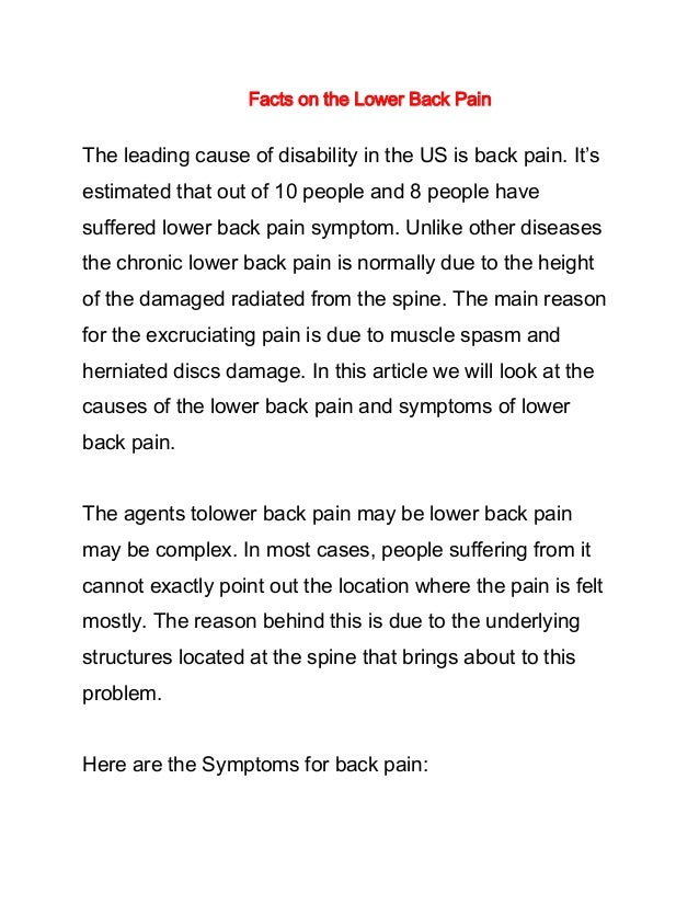 Facts on the Lower Back Pain The leading cause of disability in the US is back pain. It's estimated that out of 10 people ...