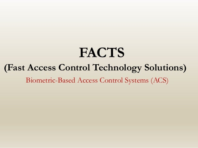 FACTS (Fast Access Control Technology Solutions) Biometric-Based Access Control Systems (ACS)