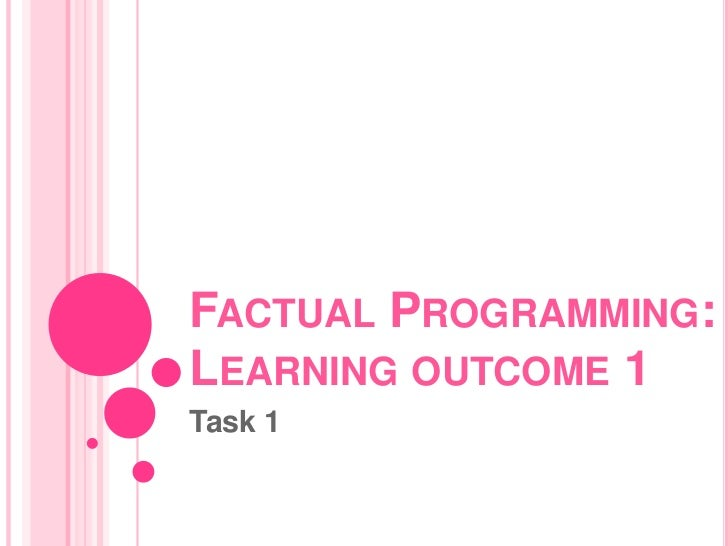 FACTUAL PROGRAMMING:LEARNING OUTCOME 1Task 1