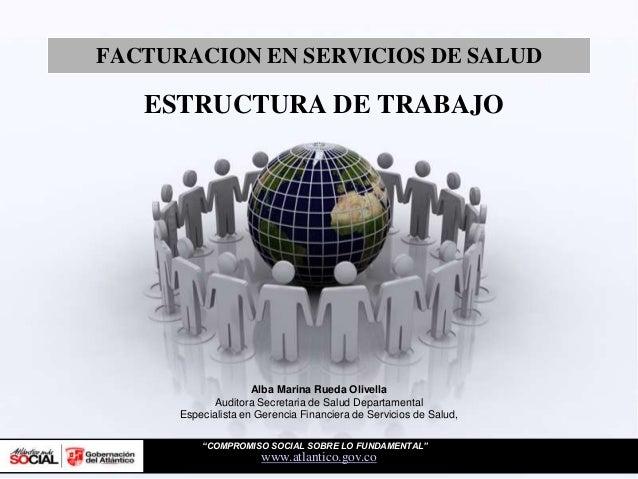 """FACTURACION EN SERVICIOS DE SALUDwww.atlantico.gov.coESTRUCTURA DE TRABAJO""""COMPROMISO SOCIAL SOBRE LO FUNDAMENTAL""""Alba Mar..."""