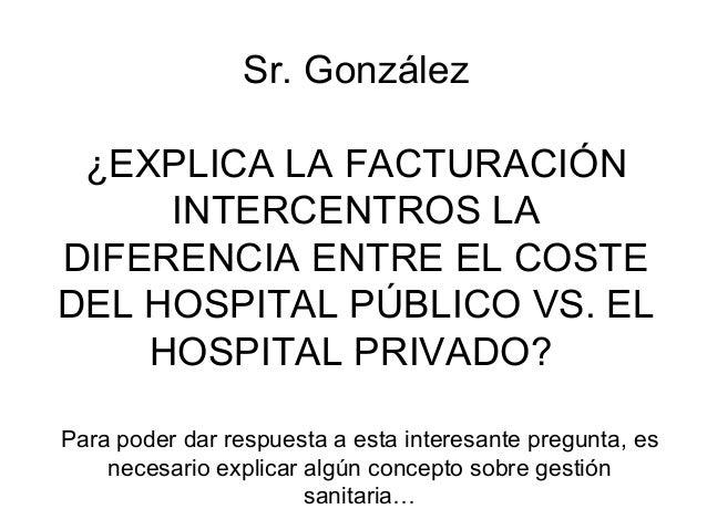 Sr.González ¿EXPLICALAFACTURACIÓN     INTERCENTROSLADIFERENCIAENTREELCOSTEDELHOSPITALPÚBLICOVS.EL    HOSP...