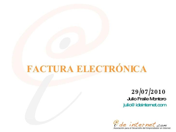 FACTURA ELECTRÓNICA <ul><li>29/07/2010 </li></ul><ul><li>Julio Fraile Montoro </li></ul><ul><li>[email_address] </li></ul>