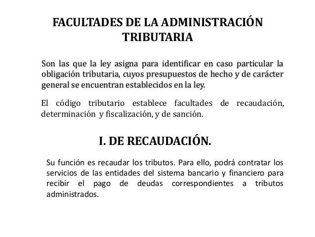 FACULTADES DE LA ADMINISTRACIÓN            TRIBUTARIASon las que la ley asigna para identificar en caso particular laoblig...