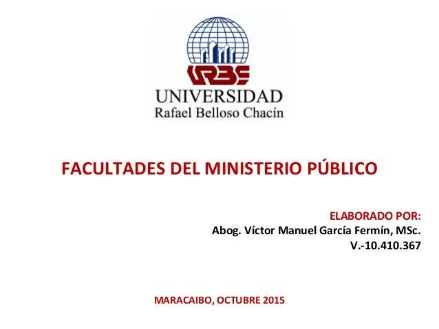 FACULTADES DEL MINISTERIO PÚBLICO ELABORADO POR: Abog. Víctor Manuel García Fermín, MSc. V.-10.410.367 MARACAIBO, OCTUBRE ...