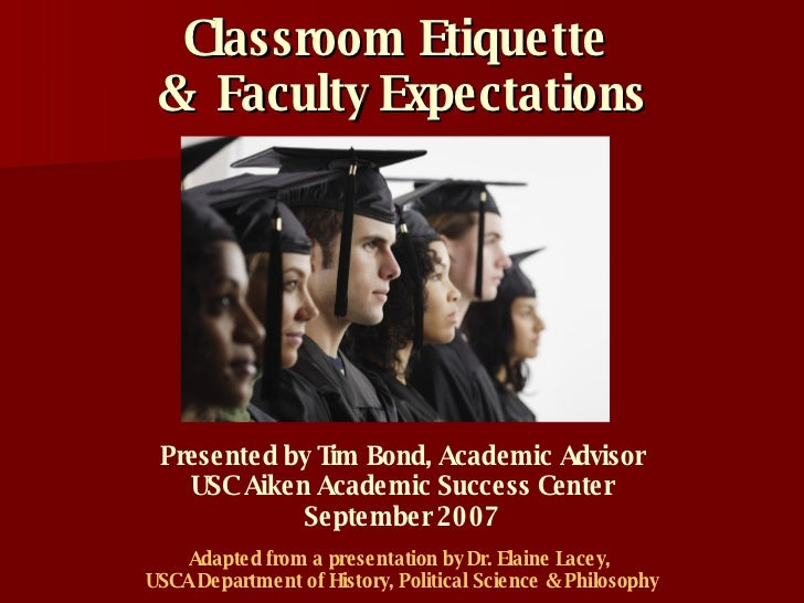 Classroom Etiquette  &  Faculty Expectations Adapted from a presentation by Dr. Elaine Lacey,  USCA Department of History,...