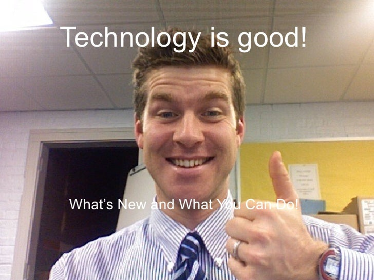 Technology is good! What's New and What You Can Do!