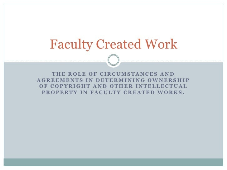 The role of circumstances and agreements in determining ownership of copyright and other intellectual property in faculty ...