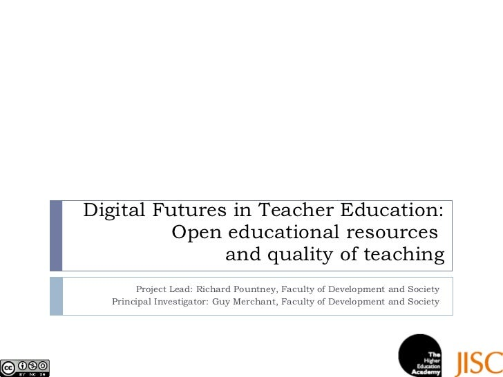 Digital Futures in Teacher Education: Open educational resources  and quality of teaching Project Lead: Richard Pountney, ...