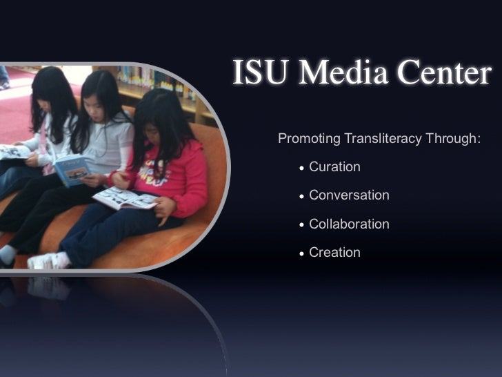 ISU Media Center  Promoting Transliteracy Through:     • Curation     • Conversation     • Collaboration     • Creation